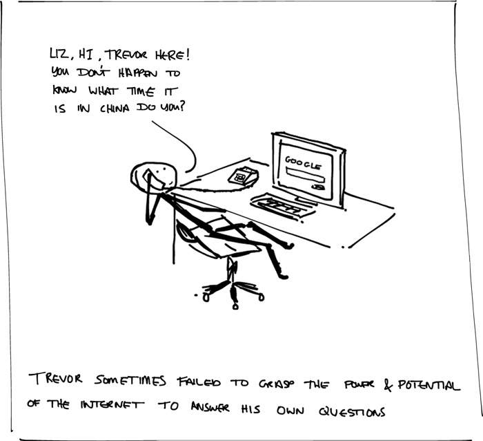 "Cartoon showing a stick man leaning back in his chair in front of a computer with the Google web page open. He is on the phone and his speech reads, ""Liz, Hi, Trevor here! You don't happen to know what time it is in China do you?"" The caption below says, ""Trevor sometimes failed to grasp the power and potential of the internet to answer his own questions"""