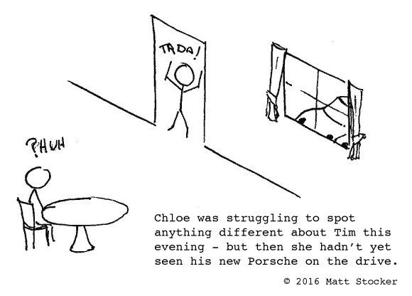 "Cartoon of a stick person sitting at a table with ""?HUH"" about her head. Another stick person stands in a doorway with ""TADA!"" above his head. Through the window, you can just see the outline of a car. The caption reads, ""Chloe was struggling to spot anything different about Tim this evening - but then she hadn't yet seen his new Porsche on the drive."""