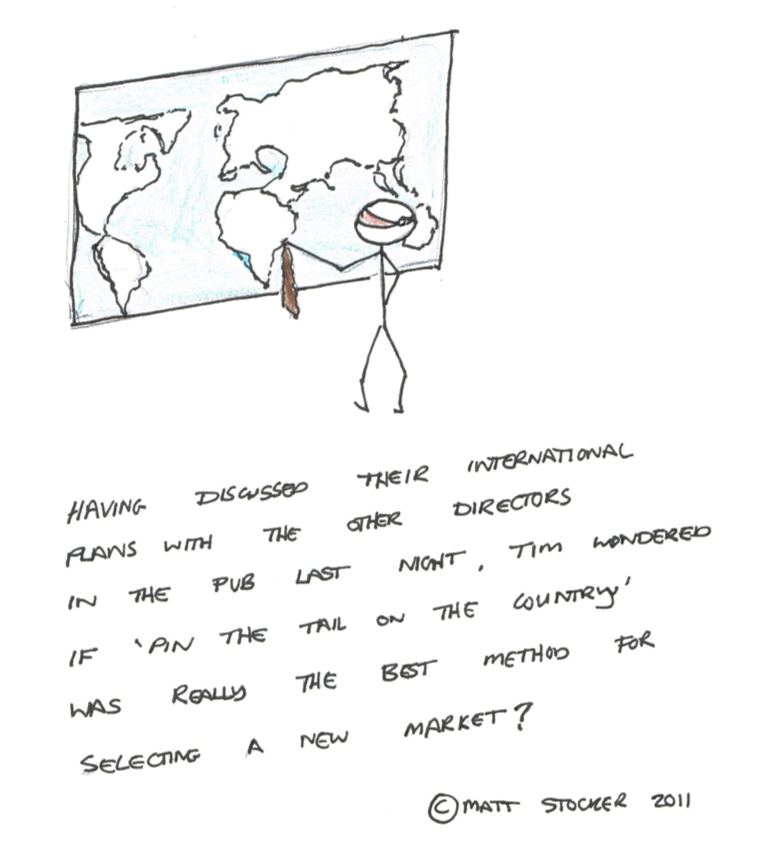 "Cartoon drawing of a man standing in front of a map of the world with a blindfold over his eyes and a pinned scarf in his left hand. The caption reads, ""Having discussed their international plans with the other directors in the pub last night, Tim wondered if 'pin the tail on the country' was really the best method for selecting a new market?"""